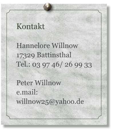 Kontakt  Hannelore Willnow 17329 Battinsthal Tel.: 03 97 46/ 26 99 33  Peter Willnow e.mail: willnow25@yahoo.de